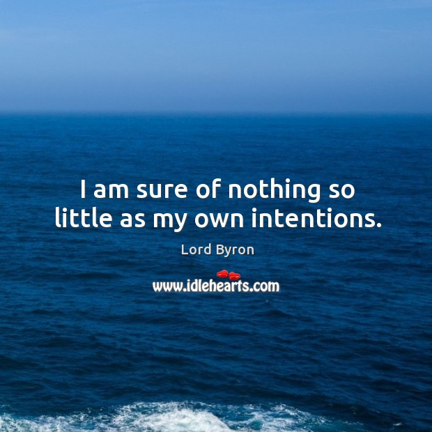 I am sure of nothing so little as my own intentions. Image