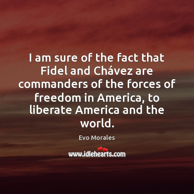 I am sure of the fact that Fidel and Chávez are Liberate Quotes Image