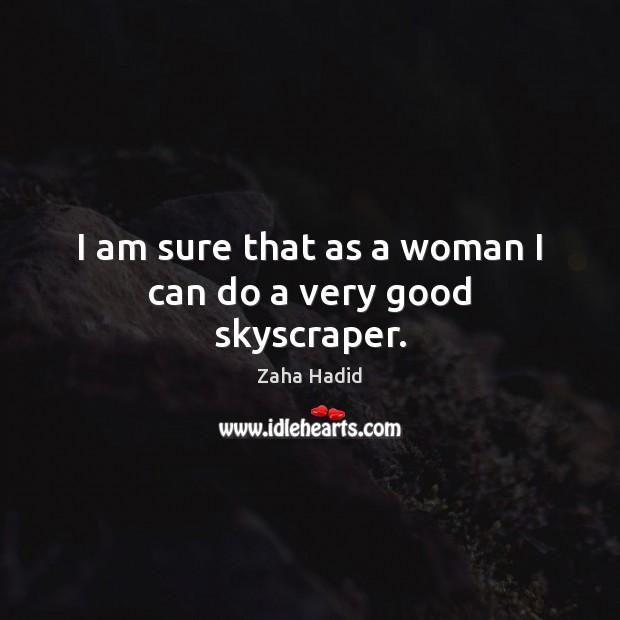 I am sure that as a woman I can do a very good skyscraper. Zaha Hadid Picture Quote