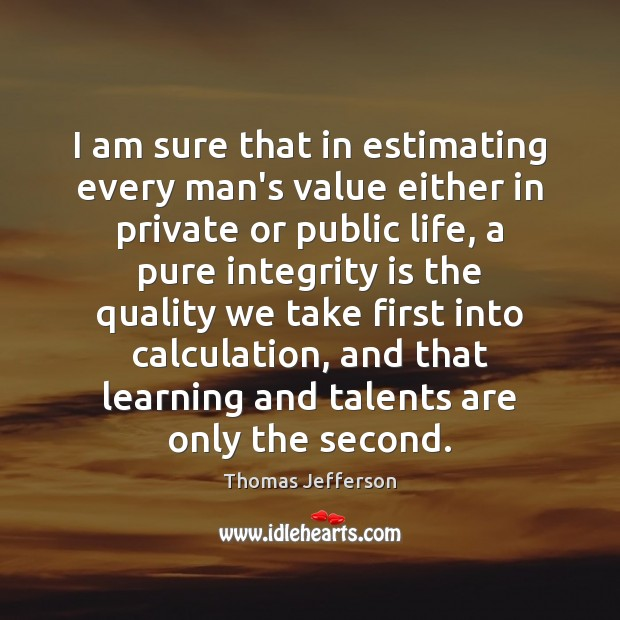 I am sure that in estimating every man's value either in private Integrity Quotes Image