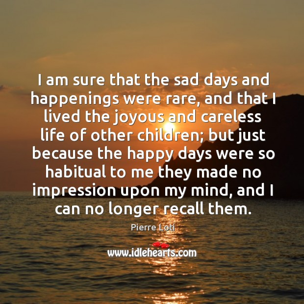 I am sure that the sad days and happenings were rare, and that I lived the joyous and Image