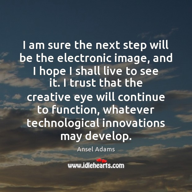I am sure the next step will be the electronic image, and Image