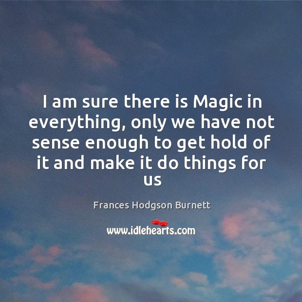 Image, I am sure there is Magic in everything, only we have not