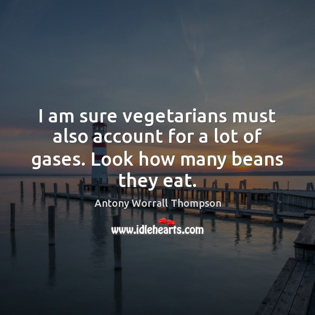 Image, I am sure vegetarians must also account for a lot of gases. Look how many beans they eat.