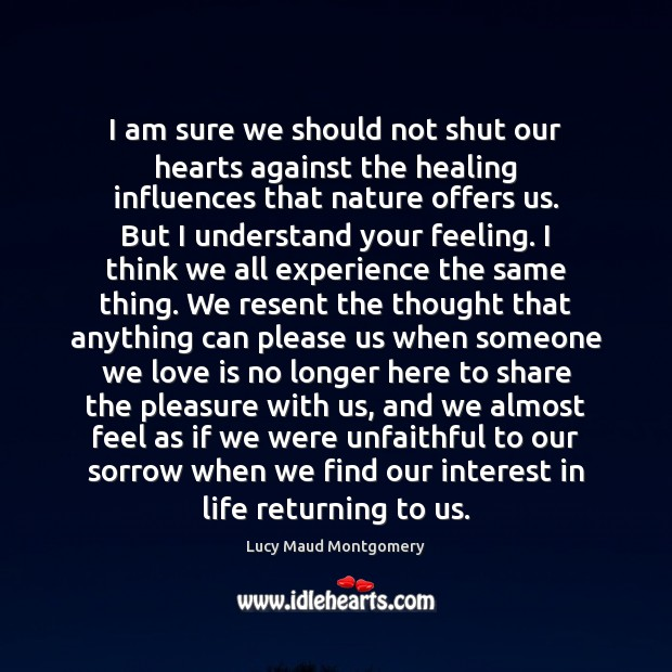 I am sure we should not shut our hearts against the healing Lucy Maud Montgomery Picture Quote