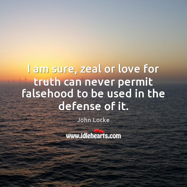 I am sure, zeal or love for truth can never permit falsehood John Locke Picture Quote