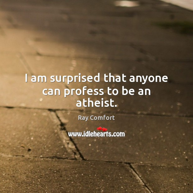 I am surprised that anyone can profess to be an atheist. Ray Comfort Picture Quote
