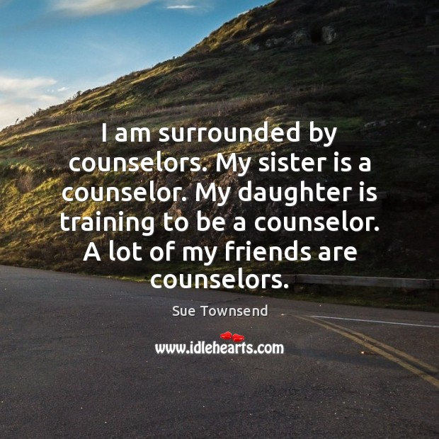 I am surrounded by counselors. My sister is a counselor. My daughter Sister Quotes Image