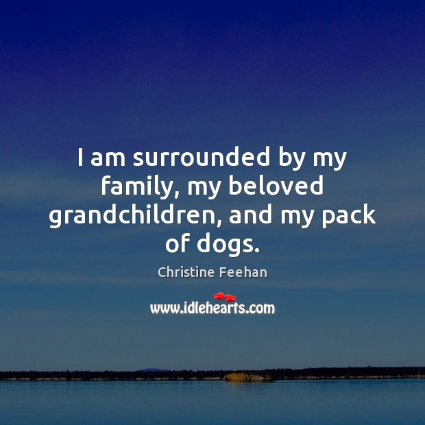 I am surrounded by my family, my beloved grandchildren, and my pack of dogs. Image