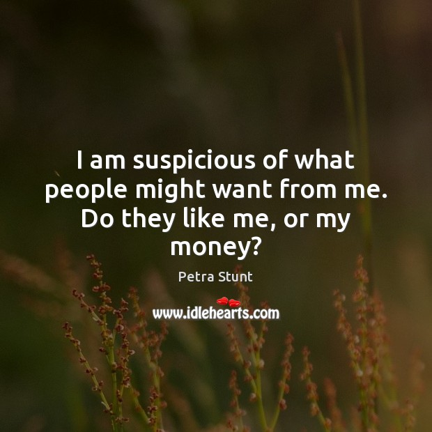 I am suspicious of what people might want from me. Do they like me, or my money? Image