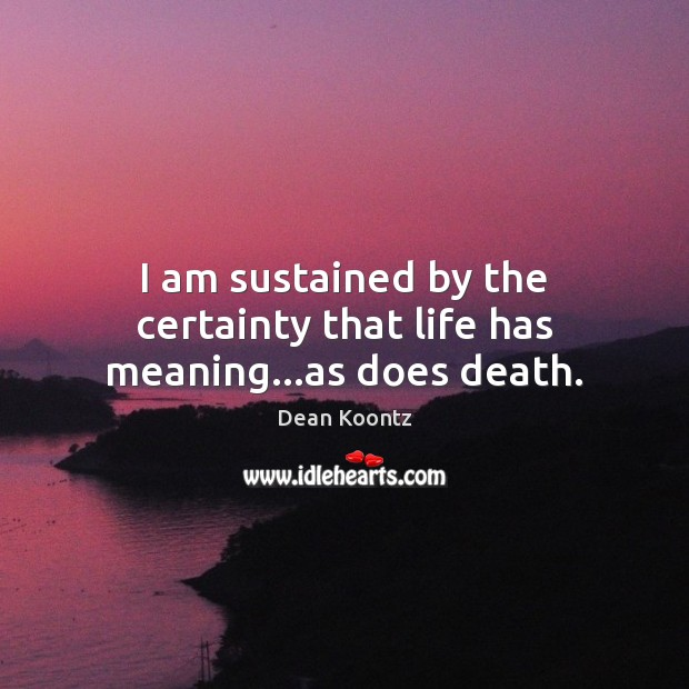 I am sustained by the certainty that life has meaning…as does death. Dean Koontz Picture Quote