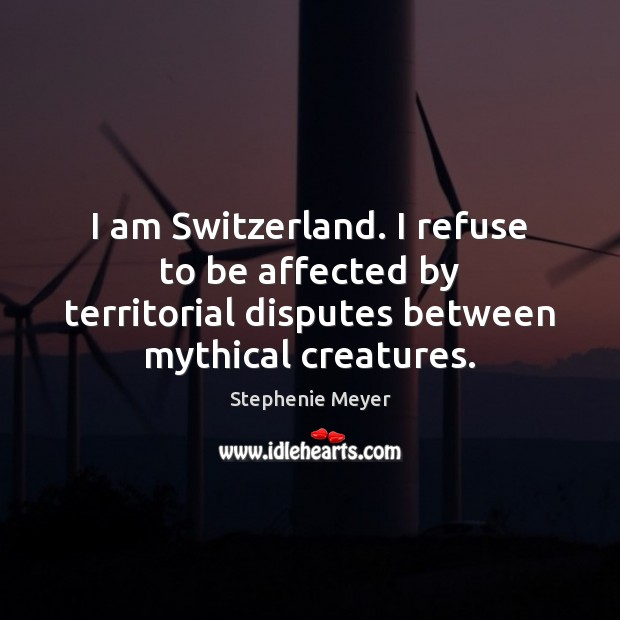Image, I am Switzerland. I refuse to be affected by territorial disputes between