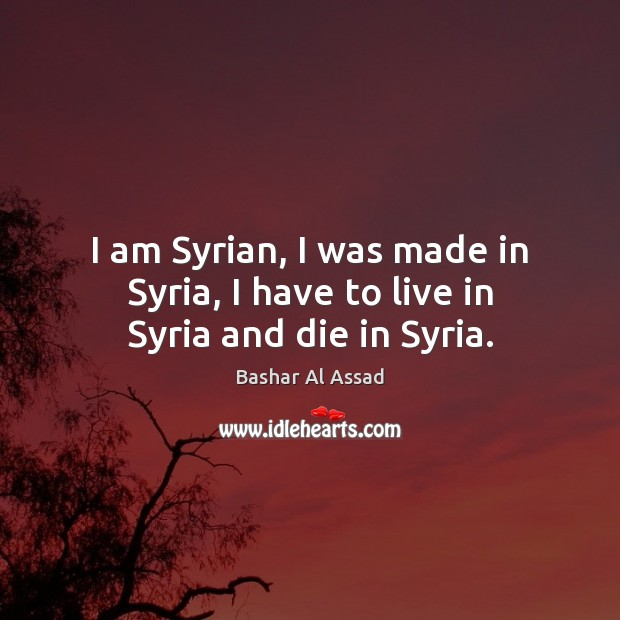 I am Syrian, I was made in Syria, I have to live in Syria and die in Syria. Bashar Al Assad Picture Quote