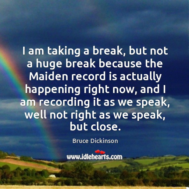 I am taking a break, but not a huge break because the maiden record is actually happening Bruce Dickinson Picture Quote