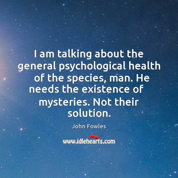 I am talking about the general psychological health   of the species, man. John Fowles Picture Quote