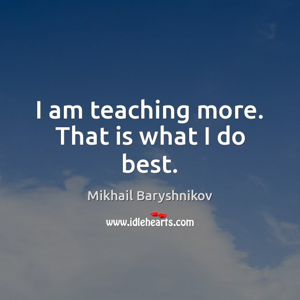 I am teaching more. That is what I do best. Image