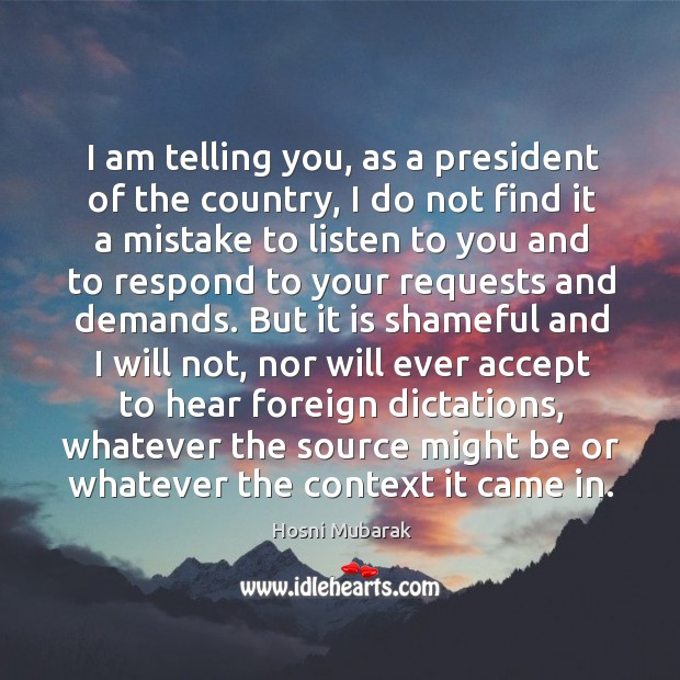 I am telling you, as a president of the country, I do not find it a mistake to listen to you and Image