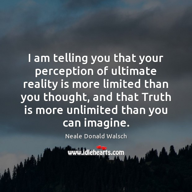 I am telling you that your perception of ultimate reality is more Neale Donald Walsch Picture Quote
