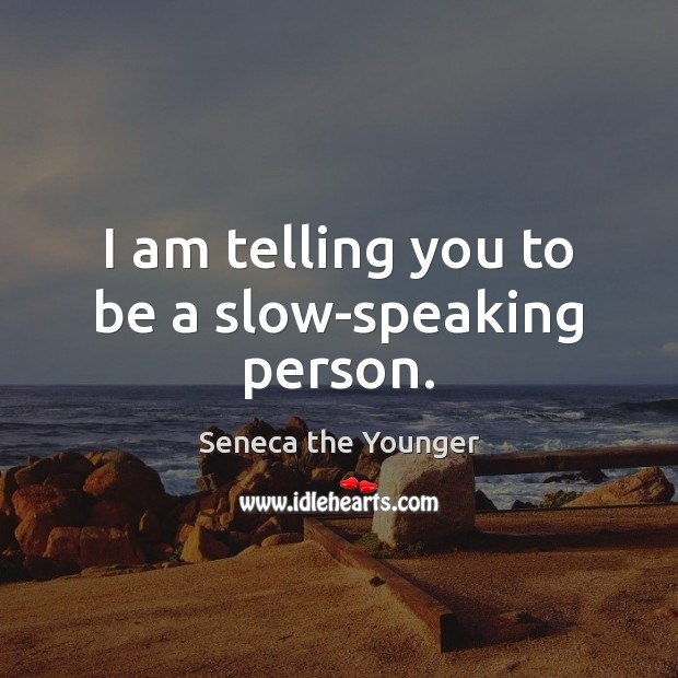 I am telling you to be a slow-speaking person. Image