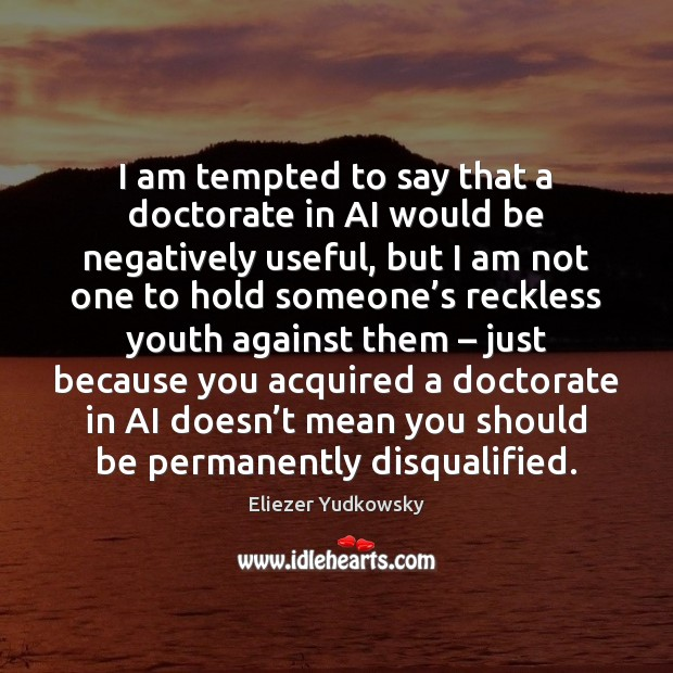 I am tempted to say that a doctorate in AI would be Eliezer Yudkowsky Picture Quote