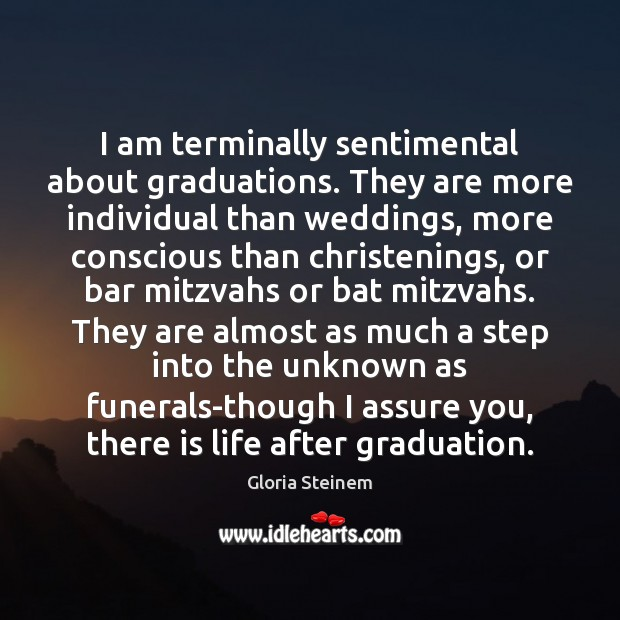 I am terminally sentimental about graduations. They are more individual than weddings, Graduation Quotes Image