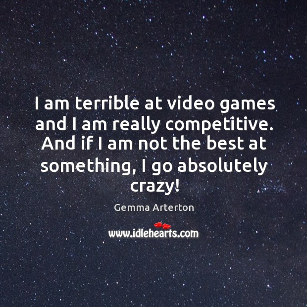 I am terrible at video games and I am really competitive. And if I am not the best at something Image
