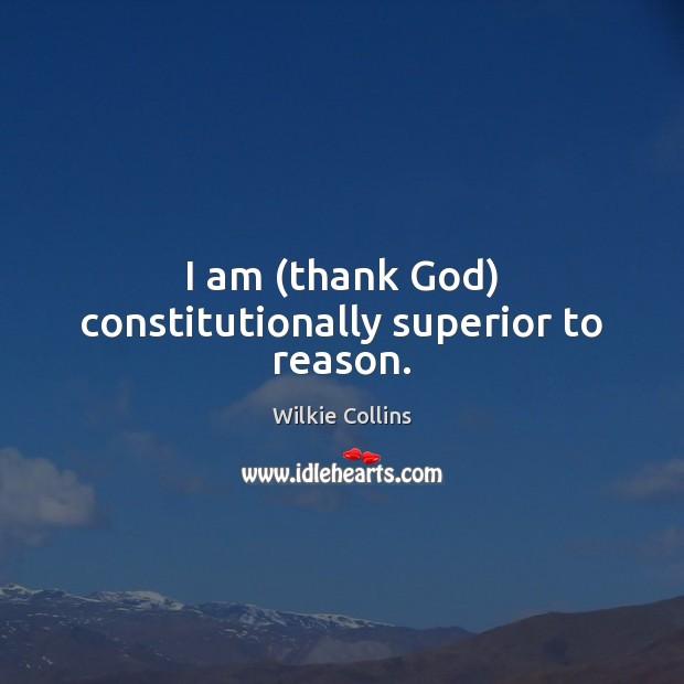 I am (thank God) constitutionally superior to reason. Image