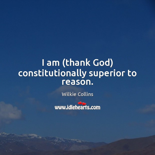 I am (thank God) constitutionally superior to reason. Wilkie Collins Picture Quote