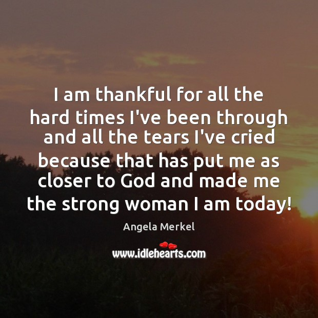 I am thankful for all the hard times I've been through and Angela Merkel Picture Quote