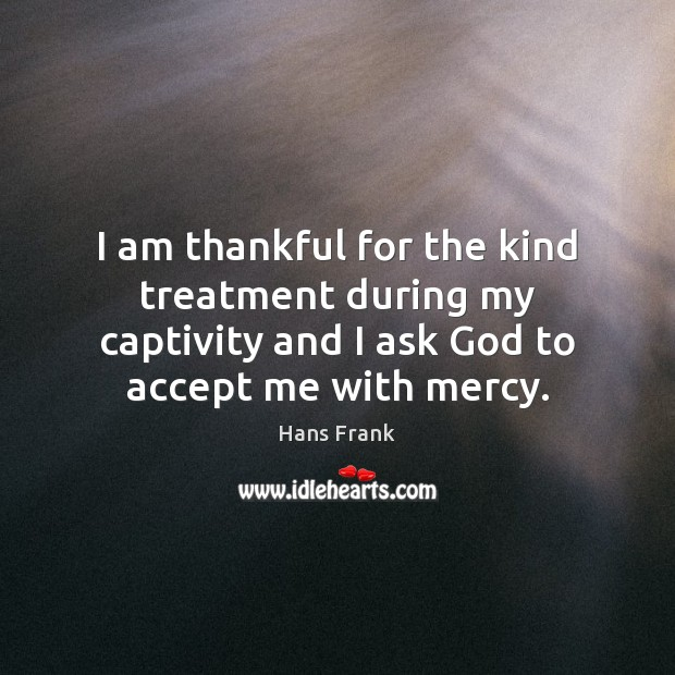 I am thankful for the kind treatment during my captivity and I Thankful Quotes Image
