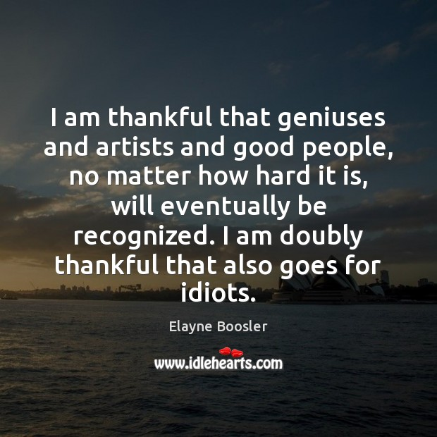 I am thankful that geniuses and artists and good people, no matter Elayne Boosler Picture Quote