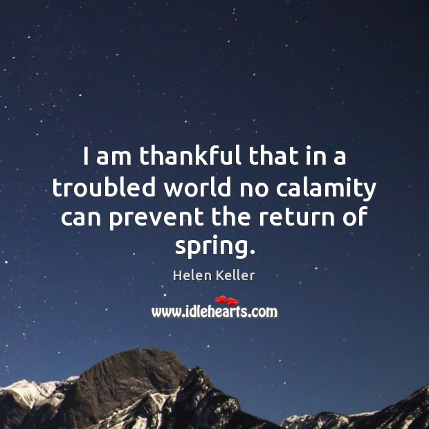 I am thankful that in a troubled world no calamity can prevent the return of spring. Image