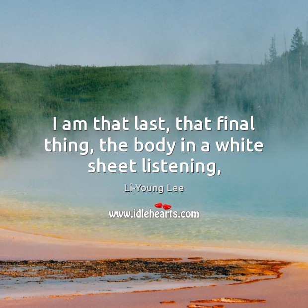 Image, I am that last, that final thing, the body in a white sheet listening,