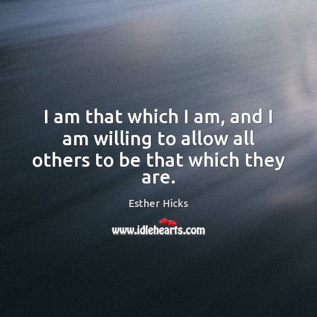 I am that which I am, and I am willing to allow all others to be that which they are. Image