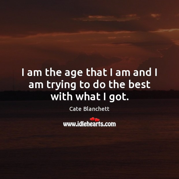 I am the age that I am and I am trying to do the best with what I got. Cate Blanchett Picture Quote