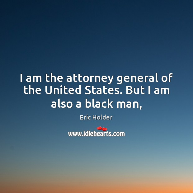 Image, I am the attorney general of the United States. But I am also a black man,