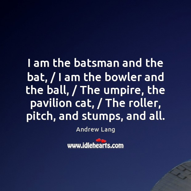Image, I am the batsman and the bat, / I am the bowler and
