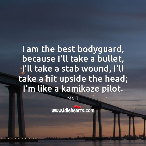 I am the best bodyguard, because I'll take a bullet, I'll take Image