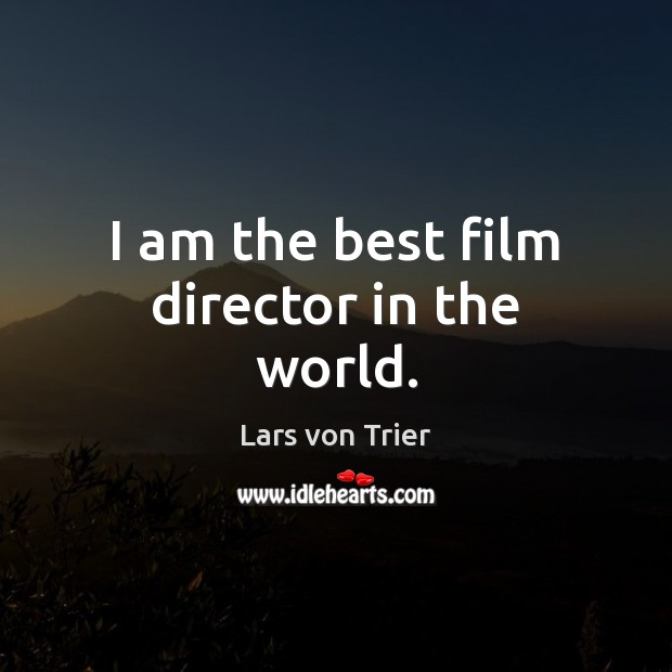 I am the best film director in the world. Lars von Trier Picture Quote