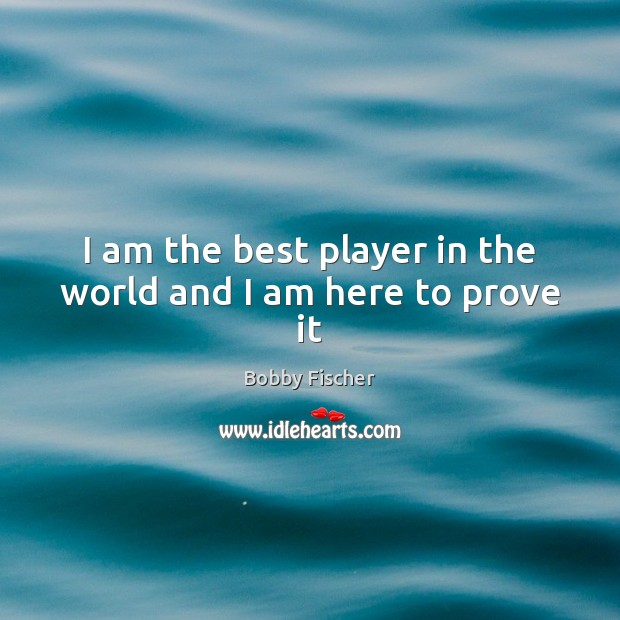 Image, I am the best player in the world and I am here to prove it