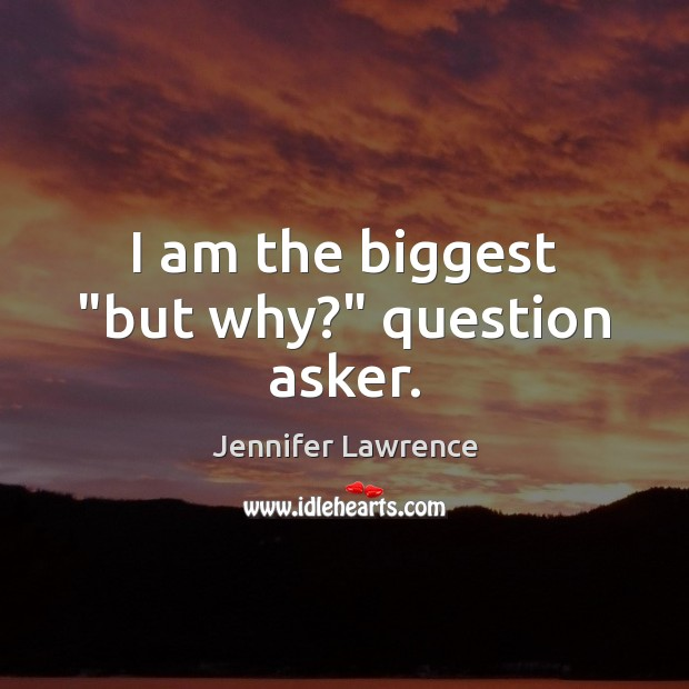 """I am the biggest """"but why?"""" question asker. Jennifer Lawrence Picture Quote"""