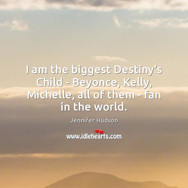 I am the biggest Destiny's Child – Beyonce, Kelly, Michelle, all of Jennifer Hudson Picture Quote