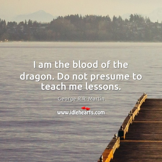 I am the blood of the dragon. Do not presume to teach me lessons. George R.R. Martin Picture Quote