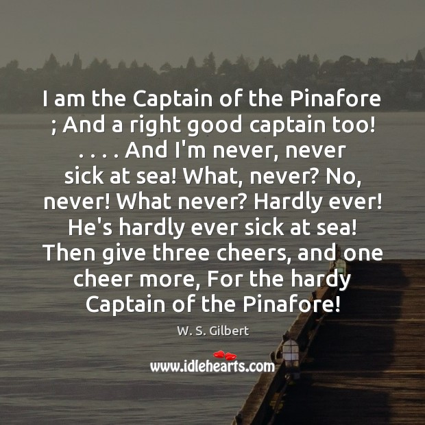 I am the Captain of the Pinafore ; And a right good captain W. S. Gilbert Picture Quote