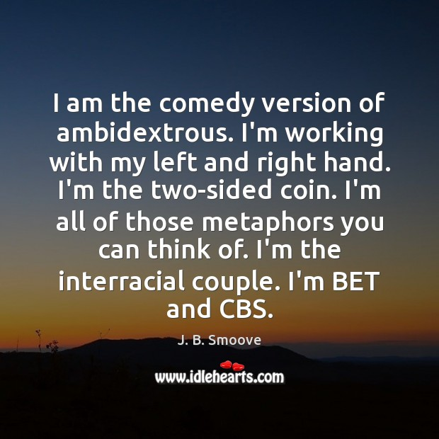 Image, I am the comedy version of ambidextrous. I'm working with my left