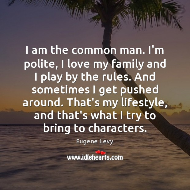I am the common man. I'm polite, I love my family and Eugene Levy Picture Quote