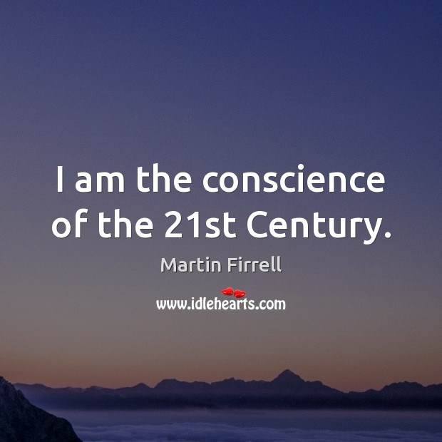 I am the conscience of the 21st Century. Martin Firrell Picture Quote