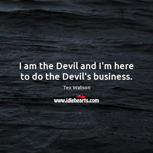 I am the Devil and I'm here to do the Devil's business. Image