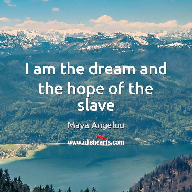 I am the dream and the hope of the slave Maya Angelou Picture Quote