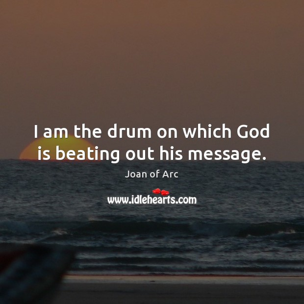 I am the drum on which God is beating out his message. Image